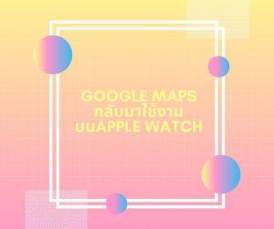 Google Maps กลับมาใช้งานบน Apple Watch ได้แล้ว