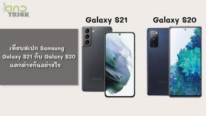 Samsung Galaxy S21 กับ Galaxy S20
